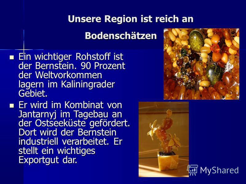 Unsere Region ist reich an Bodenschätzen Unsere Region ist reich an Bodenschätzen Ein wichtiger Rohstoff ist der Bernstein. 90 Prozent der Weltvorkommen lagern im Kaliningrader Gebiet. Ein wichtiger Rohstoff ist der Bernstein. 90 Prozent der Weltvork
