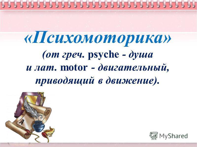 «Психомоторика» (от греч. psyche - душа и лат. motor - двигательный, приводящий в движение).