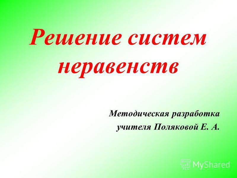 Решение систем неравенств Методическая разработка учителя Поляковой Е. А.