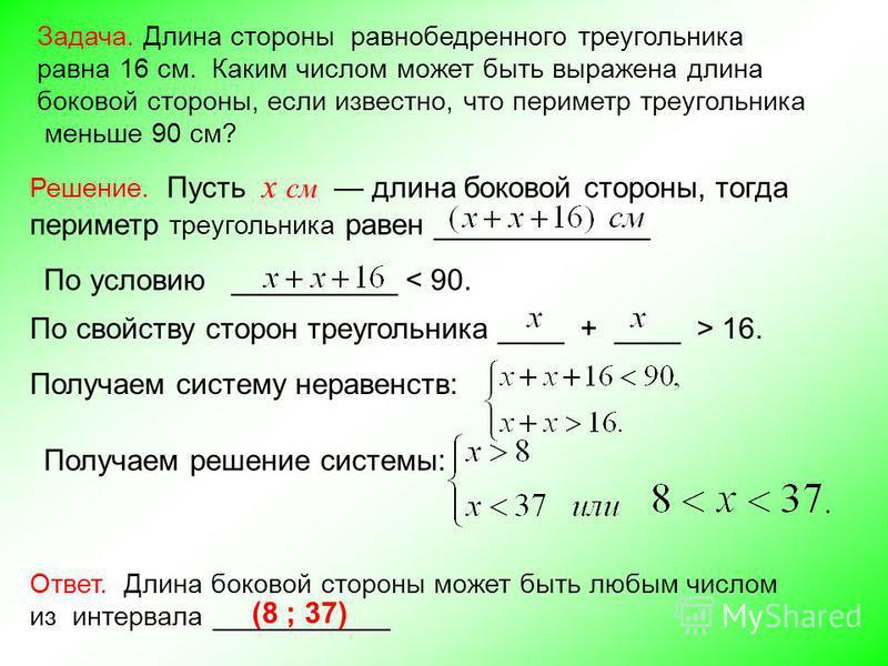 Задача. Длина стороны равнобедренного треугольника равна 16 см. Каким числом может быть выражена длина боковой стороны, если известно, что периметр треугольника меньше 90 см? Решение. Пусть x см длина боковой стороны, тогда периметр треугольника раве