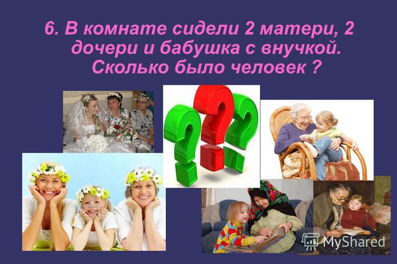 6. В комнате сидели 2 матери, 2 дочери и бабушка с внучкой. Сколько было человек ?