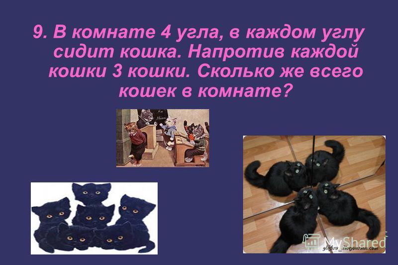 9. В комнате 4 угла, в каждом углу сидит кошка. Напротив каждой кошки 3 кошки. Сколько же всего кошек в комнате?