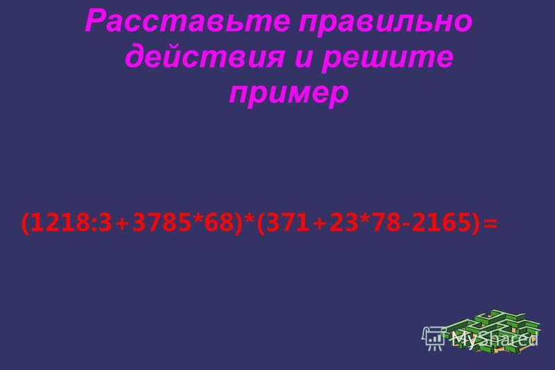 Расставьте правильно действия и решите пример (1218:3+3785*68)*(371+23*78-2165)=