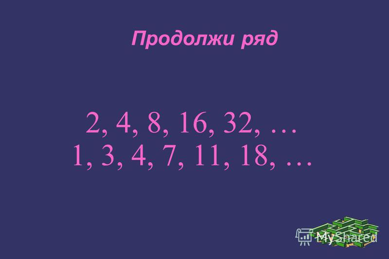 Продолжи ряд 2, 4, 8, 16, 32, … 1, 3, 4, 7, 11, 18, …