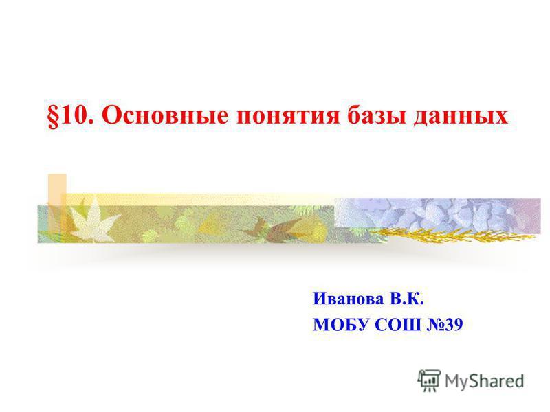§10. Основные понятия базы данных Иванова В.К. МОБУ СОШ 39