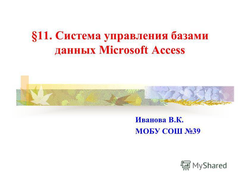 §11. Система управления базами данных Microsoft Access Иванова В.К. МОБУ СОШ 39