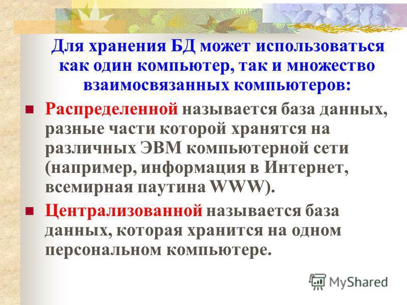 Для хранения БД может использоваться как один компьютер, так и множество взаимосвязанных компьютеров: Распределенной называется база данных, разные части которой хранятся на различных ЭВМ компьютерной сети (например, информация в Интернет, всемирная