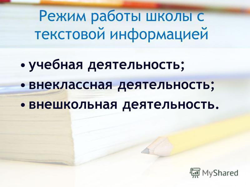 Режим работы школы с текстовой информацией учебная деятельность; внеклассная деятельность; внешкольная деятельность.