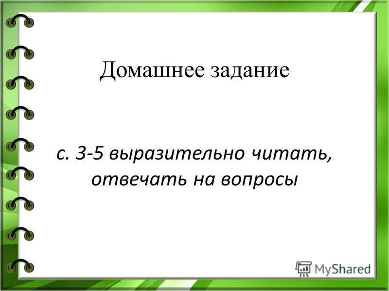 Домашнее задание с. 3-5 выразительно читать, отвечать на вопросы