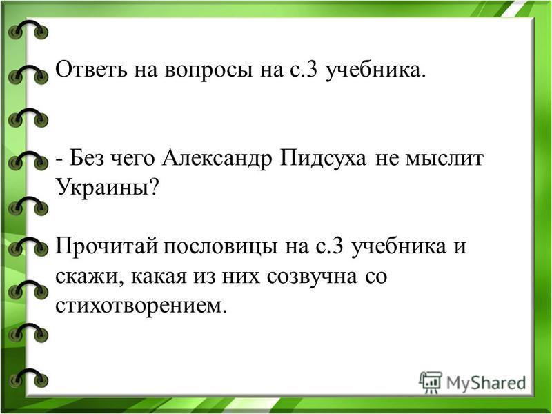Ответь на вопросы на с.3 учебника. - Без чего Александр Пидсуха не мыслит Украины? Прочитай пословицы на с.3 учебника и скажи, какая из них созвучна со стихотворением.