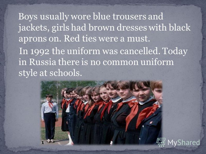 Boys usually wore blue trousers and jackets, girls had brown dresses with black aprons on. Red ties were a must. In 1992 the uniform was cancelled. Today in Russia there is no common uniform style at schools.