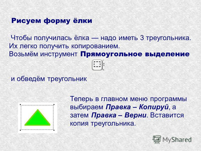 Рисуем форму ёлки Чтобы получилась ёлка надо иметь 3 треугольника. Их легко получить копированием. Возьмём инструмент Прямоугольное выделение и обведём треугольник Теперь в главном меню программы выбираем Правка – Копируй, а затем Правка – Верни. Вст