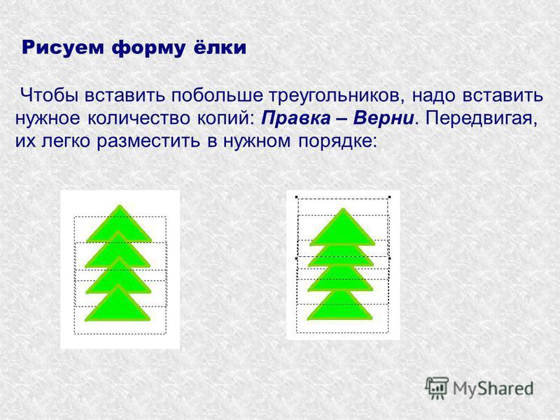 Рисуем форму ёлки Чтобы вставить побольше треугольников, надо вставить нужное количество копий: Правка – Верни. Передвигая, их легко разместить в нужном порядке:
