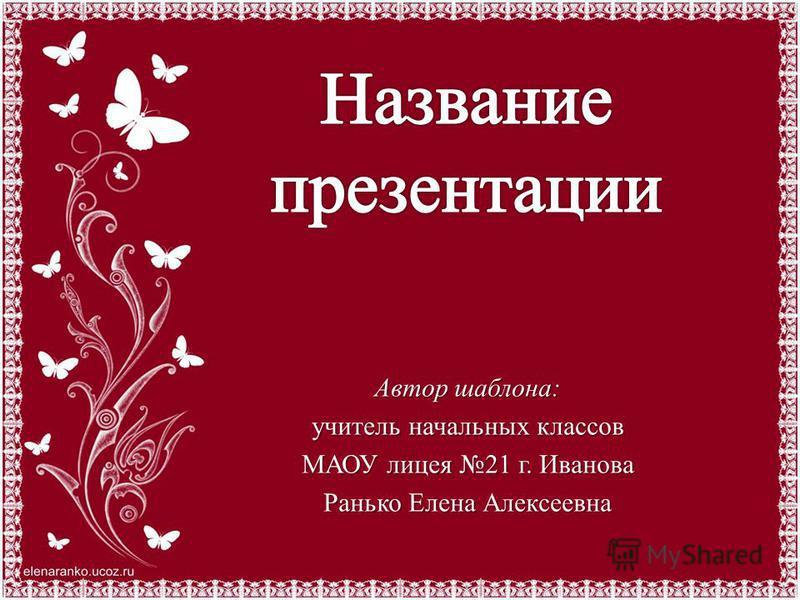 Автор шаблона: учитель начальных классов МАОУ лицея 21 г. Иванова Ранько Елена Алексеевна