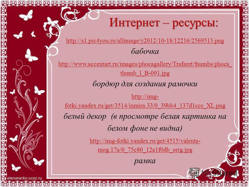 Интернет – ресурсы: http://s1.pic4you.ru/allimage/y2012/10-18/12216/2569513. png http://s1.pic4you.ru/allimage/y2012/10-18/12216/2569513. png бабочка http://www.accentart.ru/images/phocagallery/Trafaret/thumbs/phoca_ thumb_l_B-091. jpg бордюр для соз