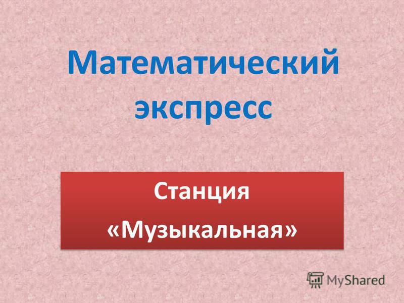 Математический экспресс Станция «Музыкальная» Станция «Музыкальная»
