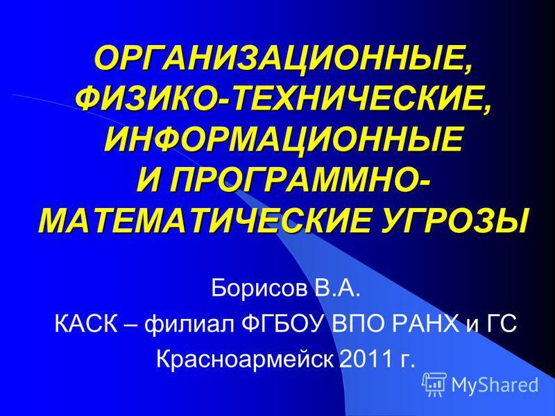ОРГАНИЗАЦИОННЫЕ, ФИЗИКО-ТЕХНИЧЕСКИЕ, ИНФОРМАЦИОННЫЕ И ПРОГРАММНО- МАТЕМАТИЧЕСКИЕ УГРОЗЫ Борисов В.А. КАСК – филиал ФГБОУ ВПО РАНХ и ГС Красноармейск 2011 г.