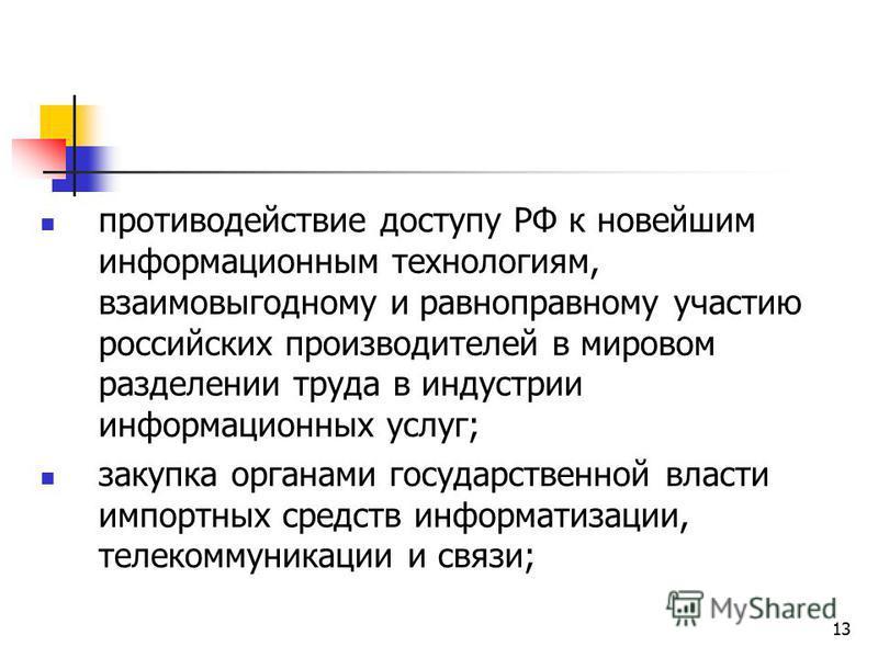 13 противодействие доступу РФ к новейшим информационным технологиям, взаимовыгодному и равноправному участию российских производителей в мировом разделении труда в индустрии информационных услуг; закупка органами государственной власти импортных сред
