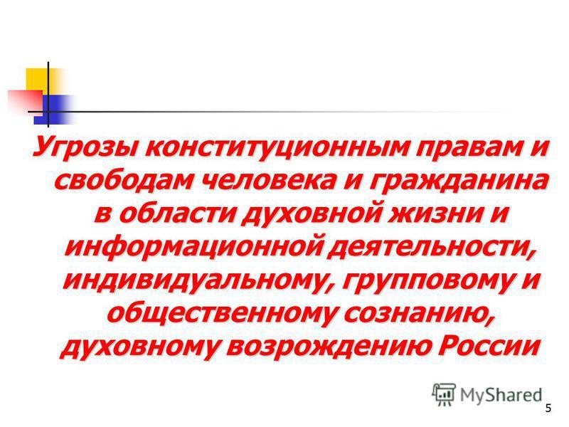 5 Угрозы конституционным правам и свободам человека и гражданина в области духовной жизни и информационной деятельности, индивидуальному, групповому и общественному сознанию, духовному возрождению России