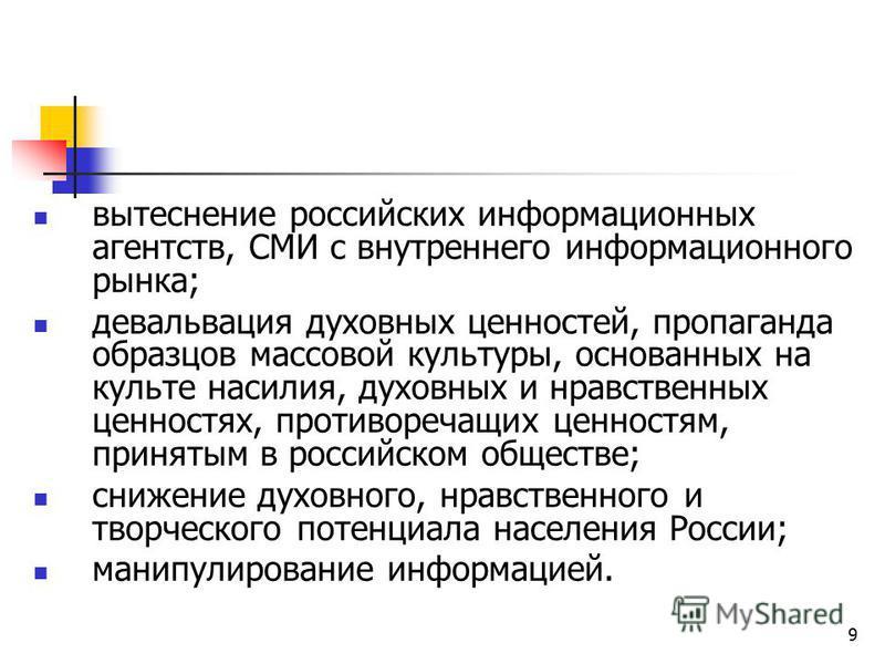 9 вытеснение российских информационных агентств, СМИ с внутреннего информационного рынка; девальвация духовных ценностей, пропаганда образцов массовой культуры, основанных на культе насилия, духовных и нравственных ценностях, противоречащих ценностям