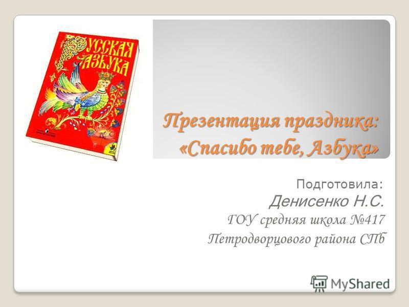 Презентация праздника: «Спасибо тебе, Азбука» Подготовила: Денисенко Н.С. ГОУ средняя школа 417 Петродворцового района СПб