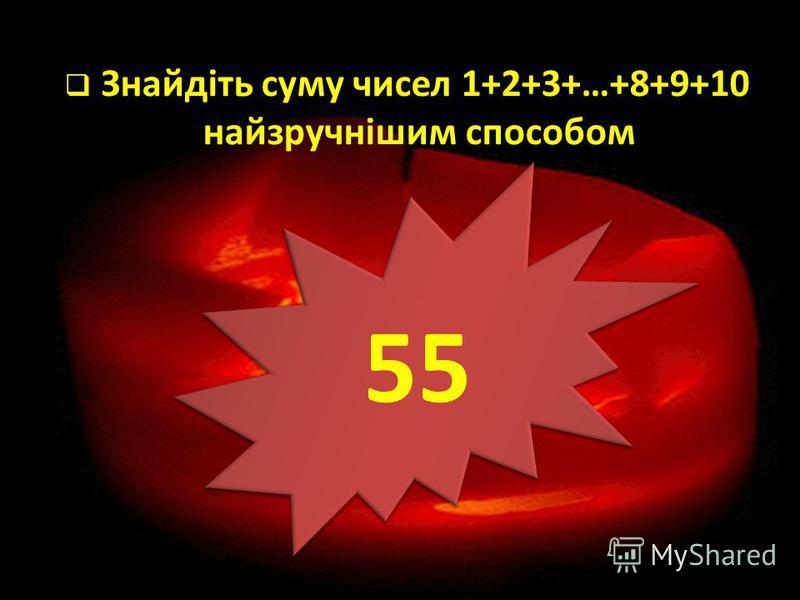 Знайдіть суму чисел 1+2+3+…+8+9+10 найзручнішим способом 55
