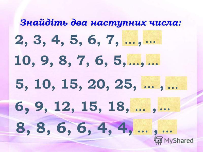 2, 3, 4, 5, 6, 7, 8, 9 10, 9, 8, 7, 6, 5, 4, 3 5, 10, 15, 20, 25, 30, 35 6, 9, 12, 15, 18, 21, 24 8, 8, 6, 6, 4, 4, 2, 2 … … …… … … … …… … Знайдіть два наступних числа: