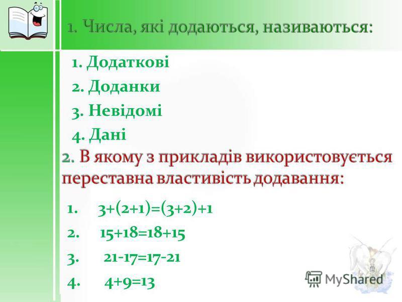 1. Додаткові 2. Доданки 3. Невідомі 4. Дані 1. 3+(2+1)=(3+2)+1 2. 15+18=18+15 3. 21-17=17-21 4. 4+9=13