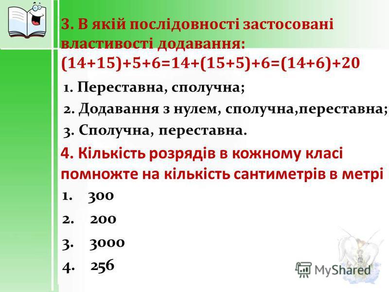 3. В якій послідовності застосовані властивості додавання : (14+15)+5+6=14+(15+5)+6=(14+6)+20 1. Переставна, сполучна; 2. Додавання з нулем, сполучна,переставна; 3. Сполучна, переставна. 4. Кількість розрядів в кожному класі помножте на кількість сан