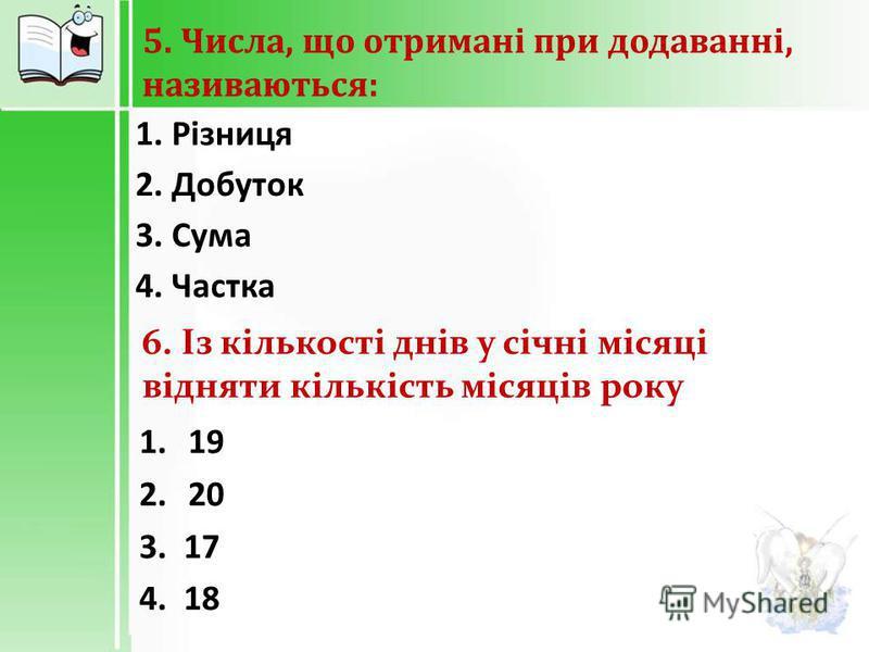 5. Числа, що отримані при додаванні, називаються : 1. Різниця 2. Добуток 3. Сума 4. Частка 6. Із кількості днів у січні місяці відняти кількість місяців року 1. 1 9 2. 2 0 3. 17 4. 18