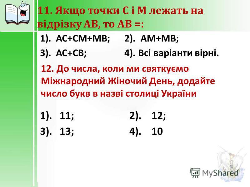 11. Якщо точки С і М лежать на відрізку АВ, то АВ =: 1). АС + СМ + МВ ; 2). АМ + МВ ; 3). АС + СВ ; 4). Всі варіанти вірні. 12. До числа, коли ми святкуємо Міжнародний Жіночий День, додайте число букв в назві столиці України 1). 11; 2). 12; 3). 13; 4