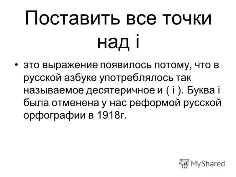 Поставить все точки над i это выражение появилось потому, что в русской азбуке употреблялось так называемое десятеричное и ( i ). Буква i была отменена у нас реформой русской орфографии в 1918 г.