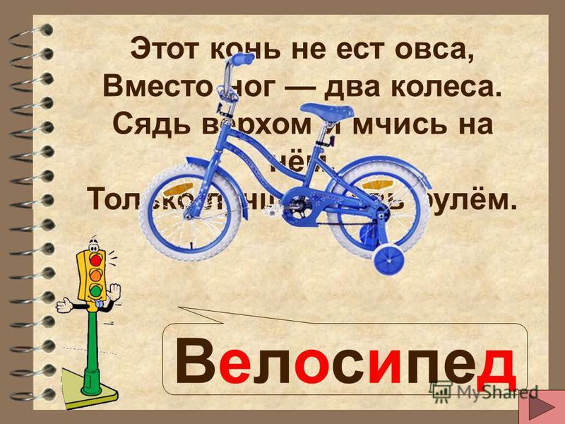 Этот конь не ест овса, Вместо ног два колеса. Сядь верхом и мчись на нём, Только лучше правь рулём. Велосипед