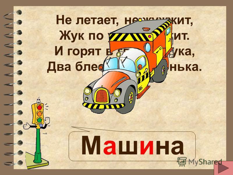 Не летает, не жужжит, Жук по улице бежит. И горят в глазах жука, Два блестящих огонька. Машина