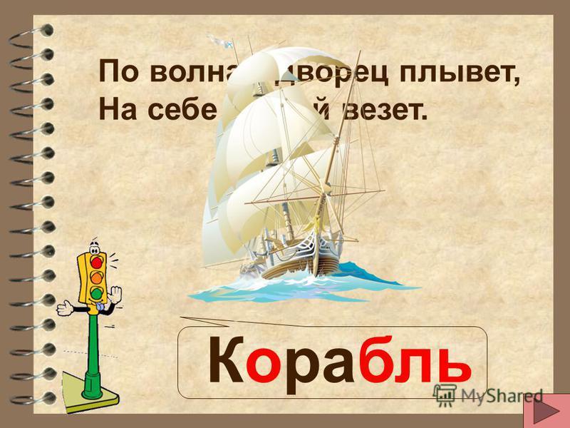 По волнам дворец плывет, На себе людей везет. Корабль