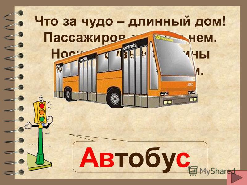 Что за чудо – длинный дом! Пассажиров много в нем. Носит обувь из резины И питается бензином. Автобус