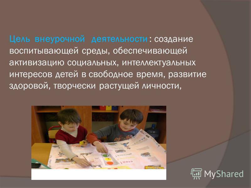 Цель внеурочной деятельности : создание воспитывающей среды, обеспечивающей активизацию социальных, интеллектуальных интересов детей в свободное время, развитие здоровой, творчески растущей личности,