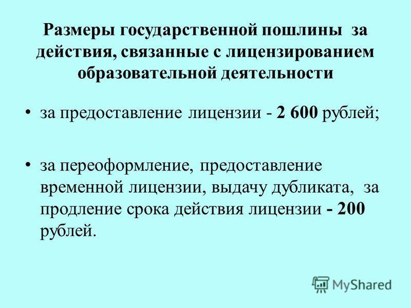 Размеры государственной пошлины за действия, связанные с лицензированием образовательной деятельности за предоставление лицензии - 2 600 рублей; за переоформление, предоставление временной лицензии, выдачу дубликата, за продление срока действия лицен