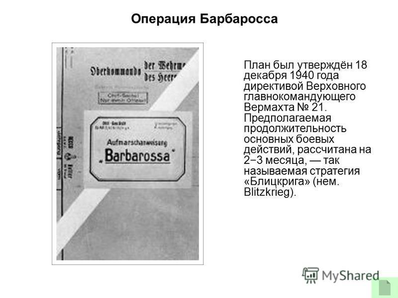 План был утверждён 18 декабря 1940 года директивой Верховного главнокомандующего Вермахта 21. Предполагаемая продолжительность основных боевых действий, рассчитана на 23 месяца, так называемая стратегия «Блицкрига» (нем. Blitzkrieg). Операция Барбаро