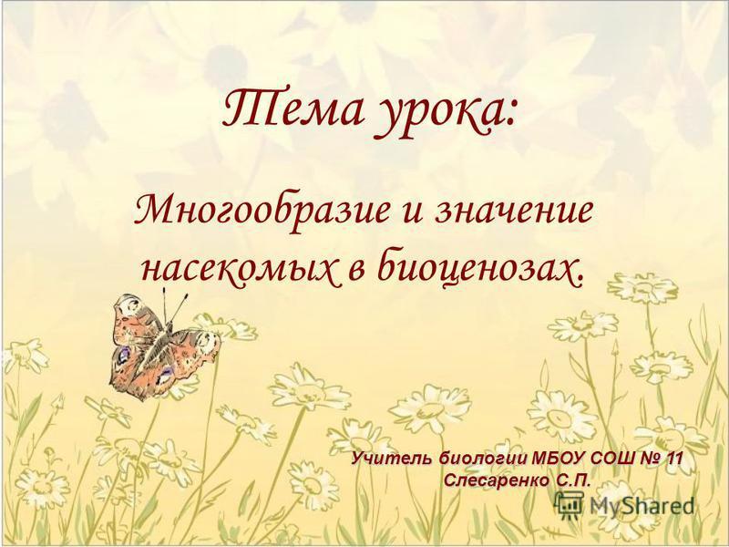 Тема урока: Многообразие и значение насекомых в биоценозах. Учитель биологии МБОУ СОШ 11 Слесаренко С.П.
