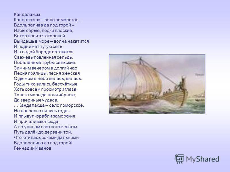 Кандалакша Кандалакша – село поморское… Вдоль залива да под горой – Избы серые, лодки плоские, Ветер носится стороной. Выйдешь в море – волна накатится И поднимет тугую сеть, И в седой бороде останется Свежевыловленная сельдь. Побелённые трубы сельск