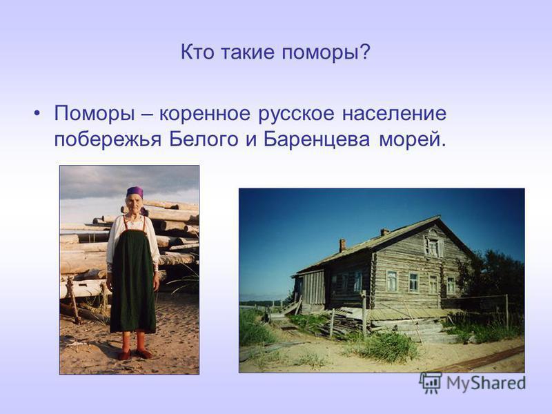 Кто такие поморы? Поморы – коренное русское население побережья Белого и Баренцева морей.
