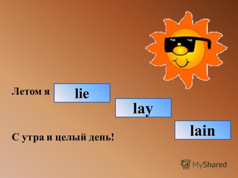 Летом я С утра и целый день! lie lain lay