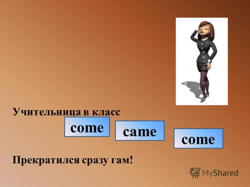 Учительница в класс Прекратился сразу гам! come came come