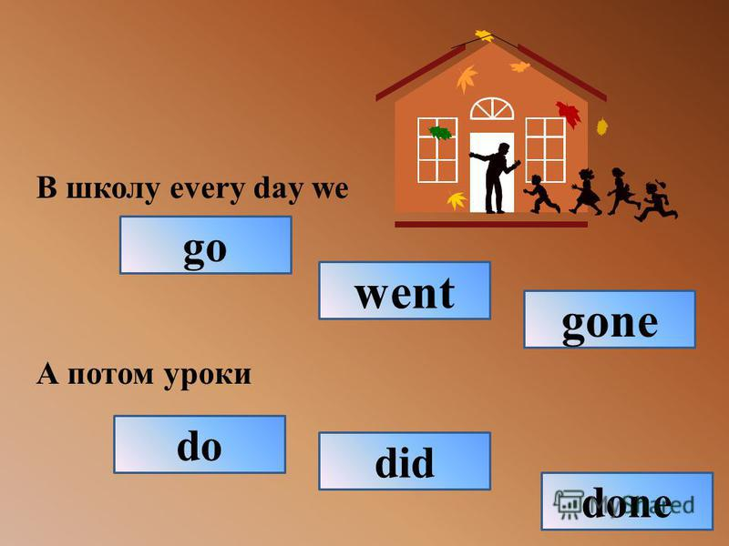 В школу every day we А потом уроки go gone went done did do