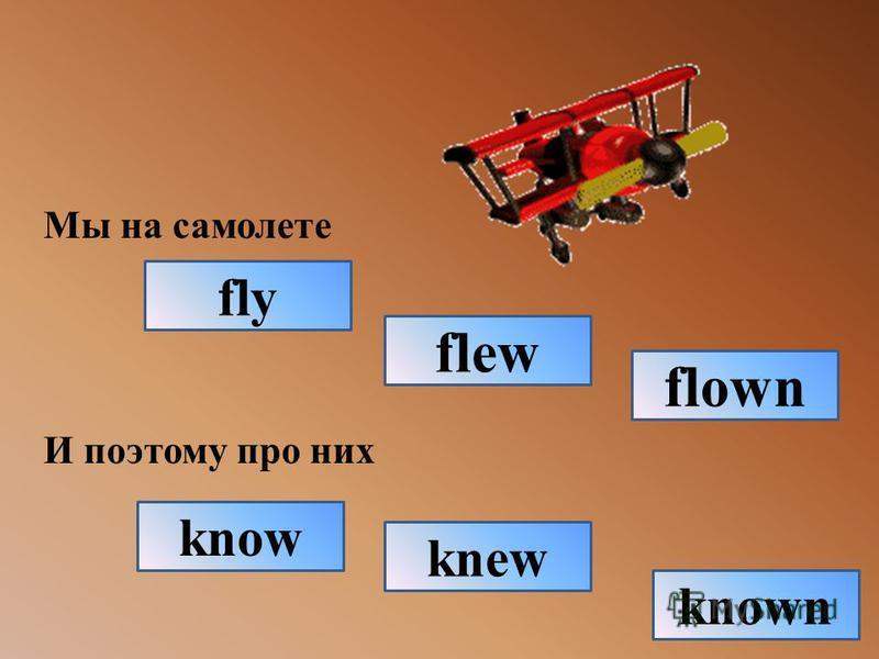 Мы на самолете И поэтому про них fly flown flew known knew know