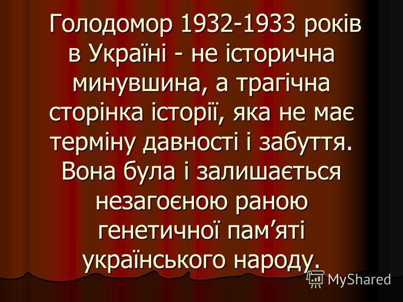 Голодомор 1932-1933 років в Україні - не історична минувшина, а трагічна сторінка історії, яка не має терміну давності і забуття. Вона була і залишається незагоєною раною генетичної памяті українського народу. Голодомор 1932-1933 років в Україні - не