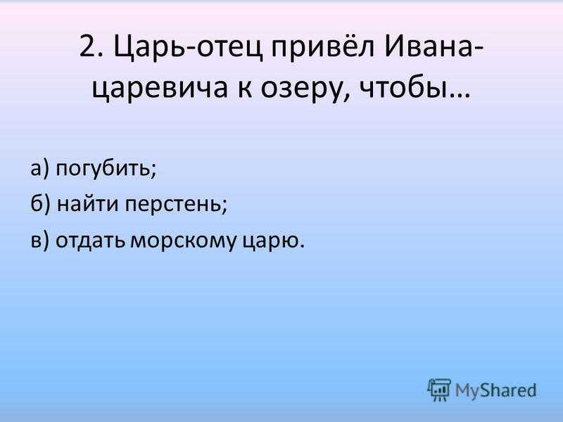 2. Царь-отец привёл Ивана- царевича к озеру, чтобы… а) погубить; б) найти перстень; в) отдать морскому царю.