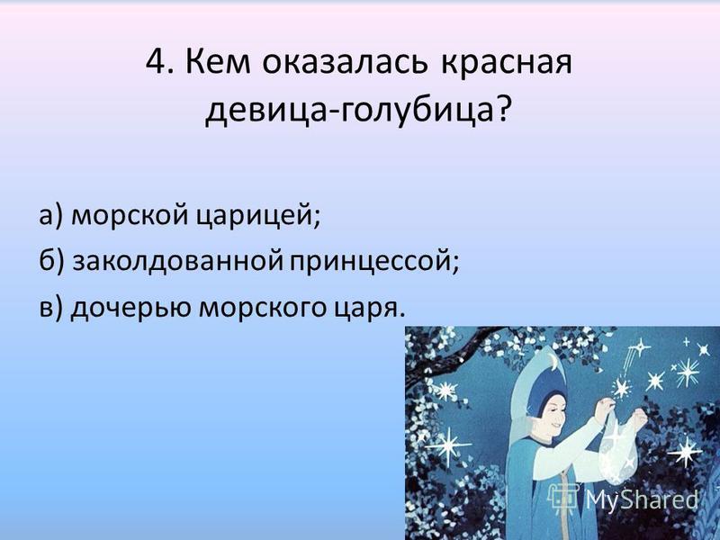 4. Кем оказалась красная девица-голубица? а) морской царицей; б) заколдованной принцессой; в) дочерью морского царя.