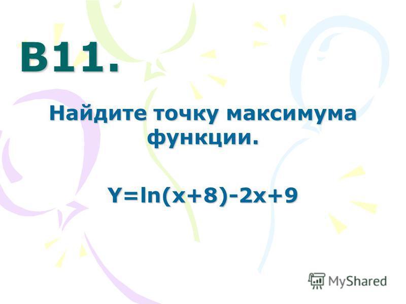 В11. В11. Найдите точку максимума функции. Y=ln(x+8)-2x+9